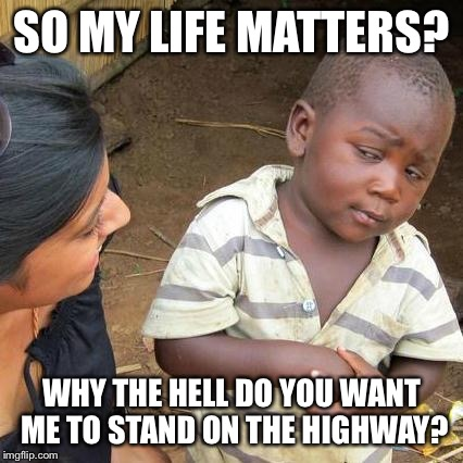 Third World Skeptical Kid Meme | SO MY LIFE MATTERS? WHY THE HELL DO YOU WANT ME TO STAND ON THE HIGHWAY? | image tagged in memes,third world skeptical kid | made w/ Imgflip meme maker