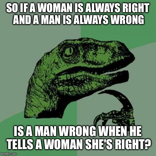 Philosoraptor Meme | SO IF A WOMAN IS ALWAYS RIGHT AND A MAN IS ALWAYS WRONG IS A MAN WRONG WHEN HE TELLS A WOMAN SHE'S RIGHT? | image tagged in memes,philosoraptor | made w/ Imgflip meme maker