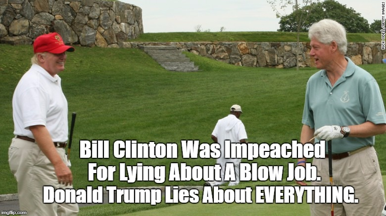 Bill Clinton Was Impeached For Lying About A Blow Job. Donald Trump Lies About EVERYTHING. | made w/ Imgflip meme maker