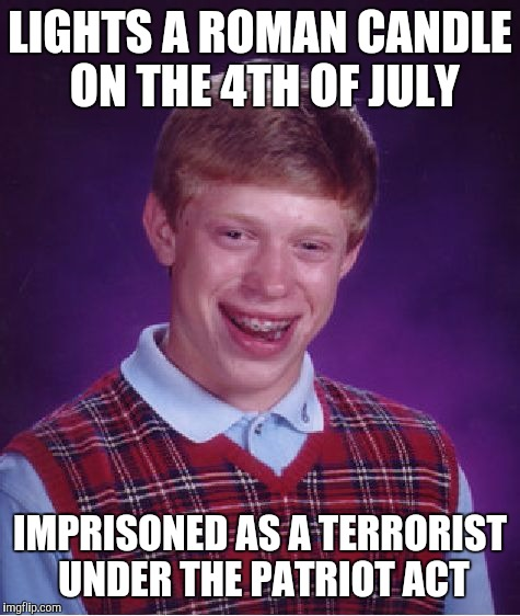 Bad Luck Brian Meme | LIGHTS A ROMAN CANDLE ON THE 4TH OF JULY IMPRISONED AS A TERRORIST UNDER THE PATRIOT ACT | image tagged in memes,bad luck brian | made w/ Imgflip meme maker