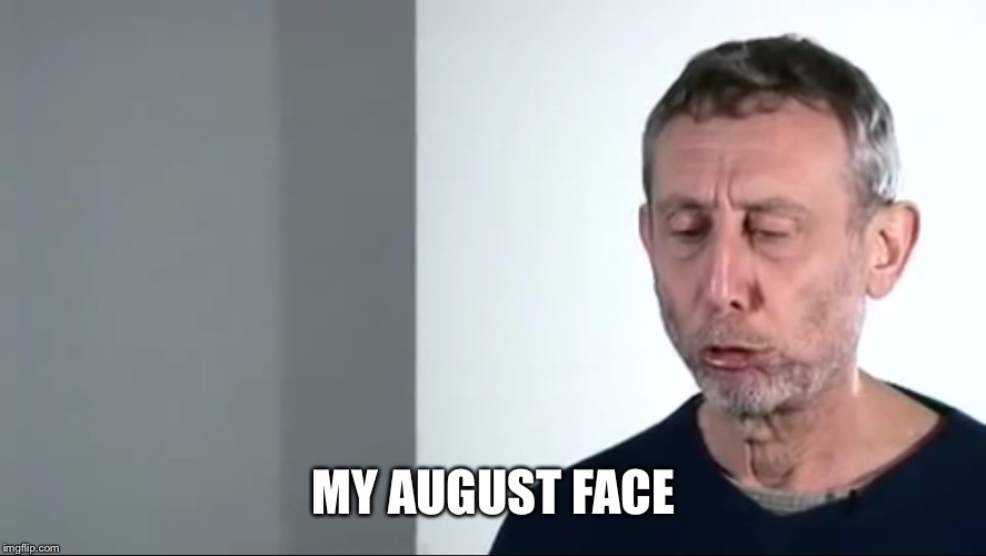 Some more M Rosen humor: | MY AUGUST FACE | image tagged in michael rosen,memes,school,august,sulk | made w/ Imgflip meme maker