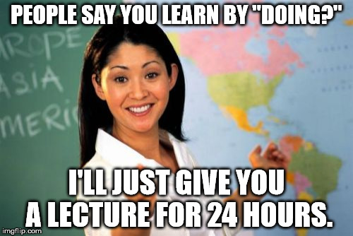 "Teachers, Teachers, Teachers... | PEOPLE SAY YOU LEARN BY ""DOING?"" I'LL JUST GIVE YOU A LECTURE FOR 24 HOURS. 