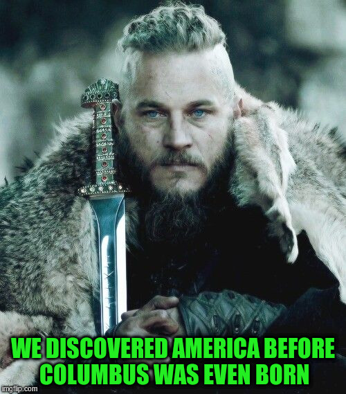 WE DISCOVERED AMERICA BEFORE COLUMBUS WAS EVEN BORN | made w/ Imgflip meme maker