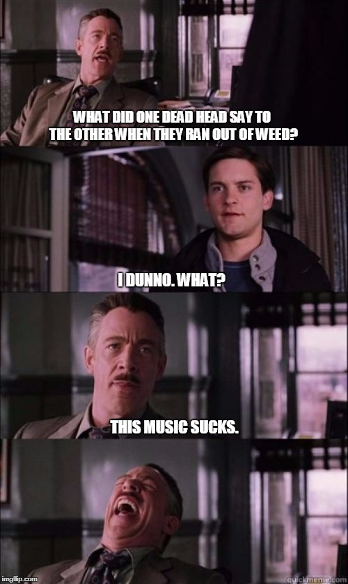 JONAH JAMESON SHORT | WHAT DID ONE DEAD HEAD SAY TO THE OTHER WHEN THEY RAN OUT OF WEED? THIS MUSIC SUCKS. I DUNNO. WHAT? | image tagged in jonah jameson short,grateful dead | made w/ Imgflip meme maker