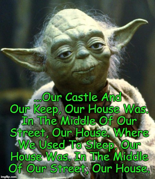 Madness, It Is | ...Our Castle And Our Keep, Our House Was. In The Middle Of Our Street, Our House. Where We Used To Sleep, Our House Was. In The Middle Of O | image tagged in memes,star wars yoda,yoda lyrics | made w/ Imgflip meme maker