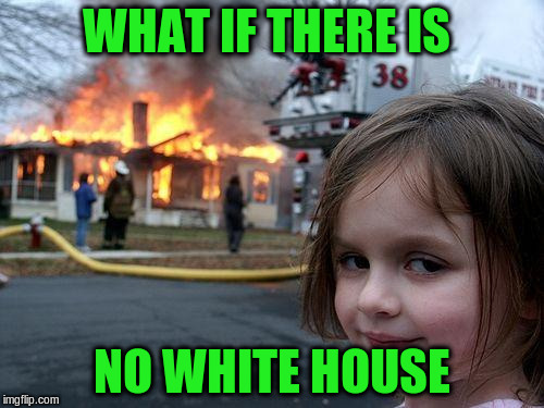 Disaster Girl Meme | WHAT IF THERE IS NO WHITE HOUSE | image tagged in memes,disaster girl | made w/ Imgflip meme maker