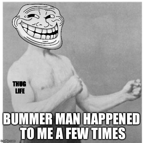 THUG LIFE BUMMER MAN HAPPENED TO ME A FEW TIMES | made w/ Imgflip meme maker