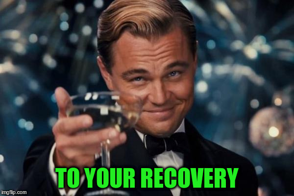 Leonardo Dicaprio Cheers Meme | TO YOUR RECOVERY | image tagged in memes,leonardo dicaprio cheers | made w/ Imgflip meme maker