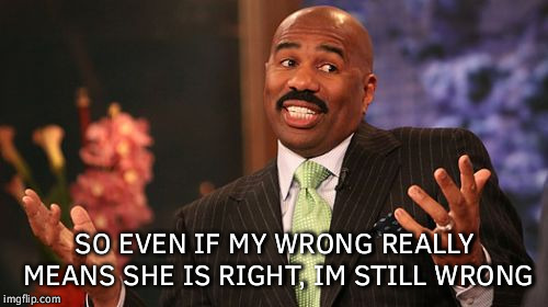Steve Harvey Meme | SO EVEN IF MY WRONG REALLY MEANS SHE IS RIGHT, IM STILL WRONG | image tagged in memes,steve harvey | made w/ Imgflip meme maker