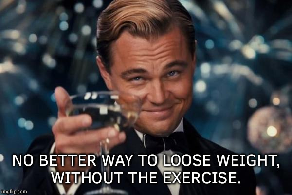Leonardo Dicaprio Cheers Meme | NO BETTER WAY TO LOOSE WEIGHT, WITHOUT THE EXERCISE. | image tagged in memes,leonardo dicaprio cheers | made w/ Imgflip meme maker