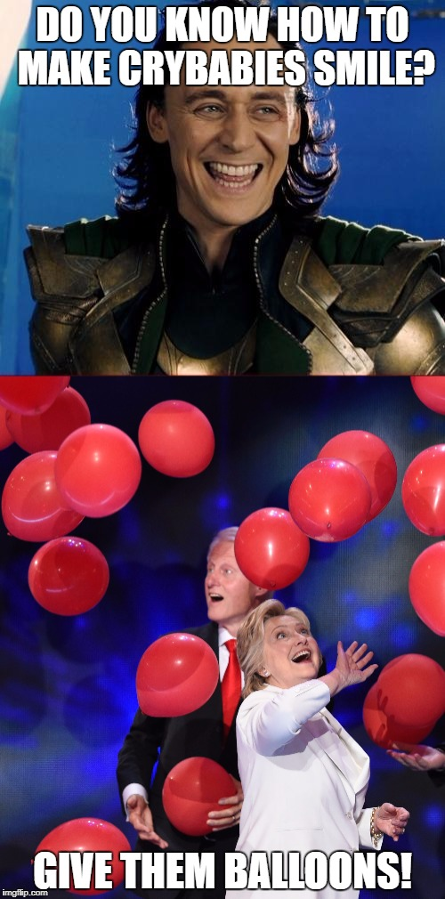 See? It works! | DO YOU KNOW HOW TO MAKE CRYBABIES SMILE? GIVE THEM BALLOONS! | image tagged in memes,hillary clinton,balloons,funny,loki,tom hiddleston | made w/ Imgflip meme maker