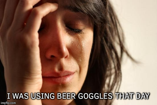 First World Problems Meme | I WAS USING BEER GOGGLES THAT DAY | image tagged in memes,first world problems | made w/ Imgflip meme maker