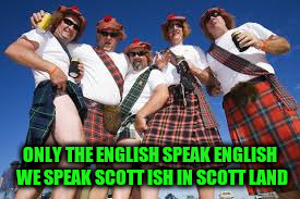 ONLY THE ENGLISH SPEAK ENGLISH WE SPEAK SCOTT ISH IN SCOTT LAND | made w/ Imgflip meme maker