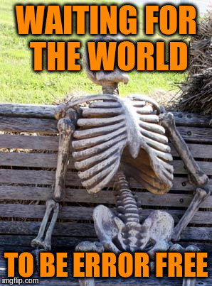 Waiting Skeleton Meme | WAITING FOR THE WORLD TO BE ERROR FREE | image tagged in memes,waiting skeleton | made w/ Imgflip meme maker