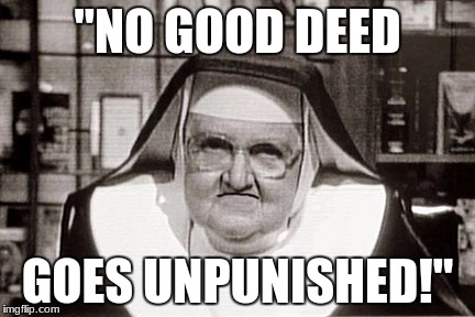 "Frowning Nun Meme | ""NO GOOD DEED GOES UNPUNISHED!"" 
