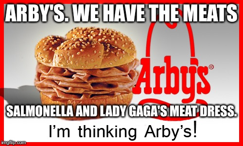 Arby's Lady Gaga Meat Dress Sandwich |  ARBY'S. WE HAVE THE MEATS; SALMONELLA AND LADY GAGA'S MEAT DRESS. | image tagged in arby's meat meme,lady gaga,meat dress,jon stewart,salmonella,grossed out | made w/ Imgflip meme maker
