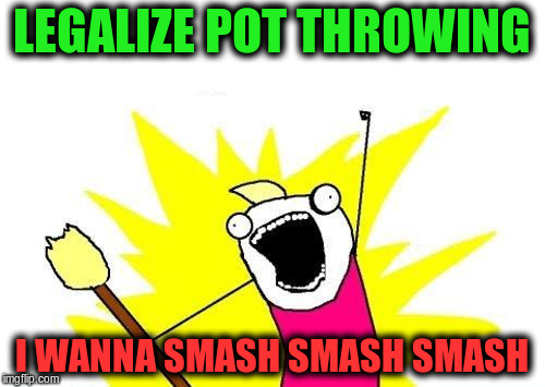 X All The Y Meme | LEGALIZE POT THROWING I WANNA SMASH SMASH SMASH | image tagged in memes,x all the y | made w/ Imgflip meme maker
