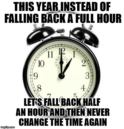 it's compromise time | THIS YEAR INSTEAD OF FALLING BACK A FULL HOUR LET'S FALL BACK HALF AN HOUR AND THEN NEVER CHANGE THE TIME AGAIN | image tagged in compromise time,daylight savings time,standard time,time,compromise,nomoretimechanges | made w/ Imgflip meme maker