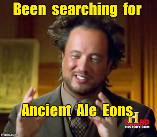 Search for Ancient Ale Eons | Been  searching  for Ancient  Ale  Eons | image tagged in memes,ancient aliens,beer | made w/ Imgflip meme maker