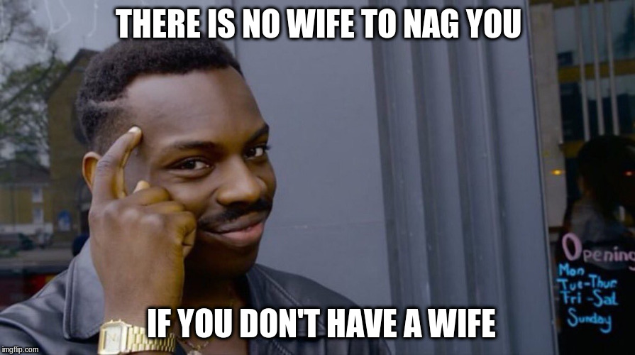 THERE IS NO WIFE TO NAG YOU IF YOU DON'T HAVE A WIFE | made w/ Imgflip meme maker