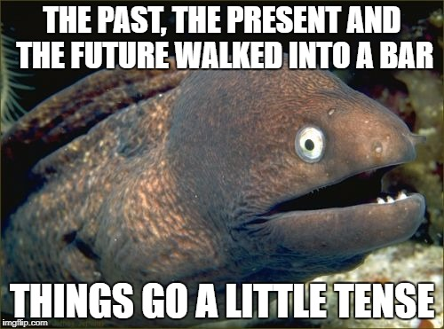 Bad Joke Eel Meme | THE PAST, THE PRESENT AND THE FUTURE WALKED INTO A BAR THINGS GO A LITTLE TENSE | image tagged in memes,bad joke eel | made w/ Imgflip meme maker