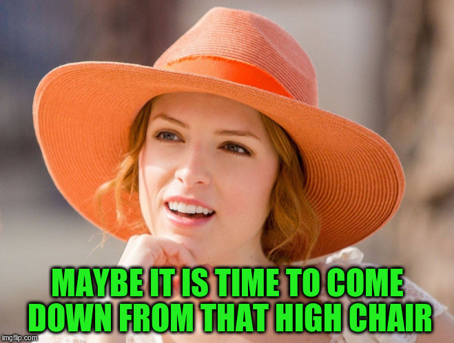 MAYBE IT IS TIME TO COME DOWN FROM THAT HIGH CHAIR | made w/ Imgflip meme maker