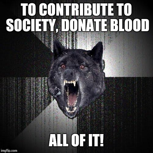 Insanity Wolf Meme | TO CONTRIBUTE TO SOCIETY, DONATE BLOOD ALL OF IT! | image tagged in memes,insanity wolf | made w/ Imgflip meme maker