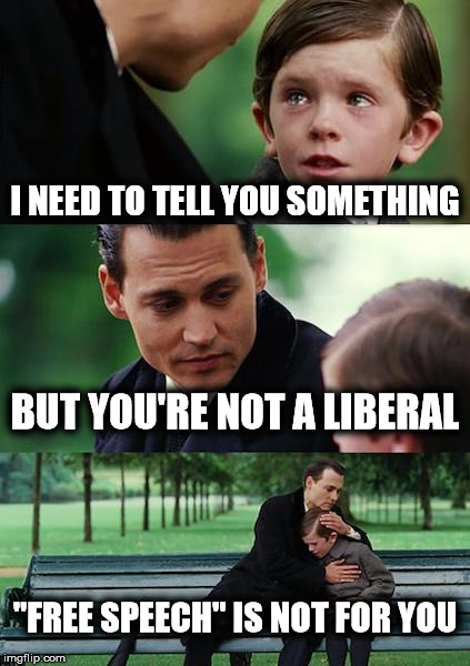 "Free Speech is being outlawed | I NEED TO TELL YOU SOMETHING BUT YOU'RE NOT A LIBERAL ""FREE SPEECH"" IS NOT FOR YOU 