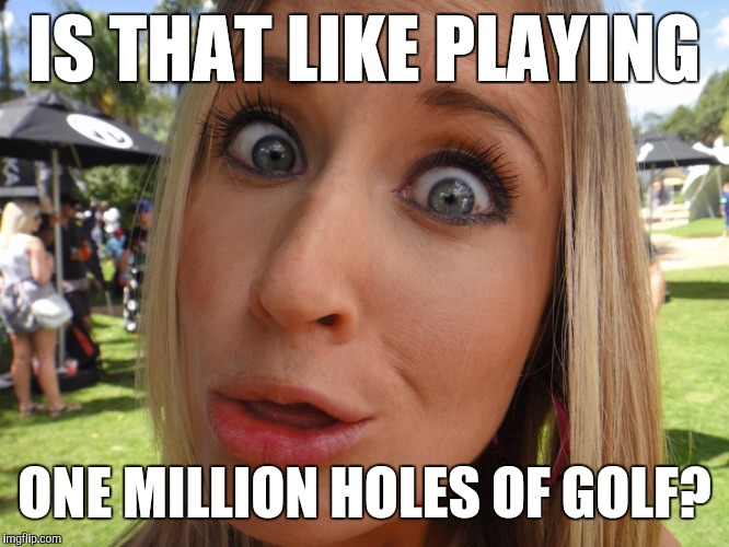 Memes | IS THAT LIKE PLAYING ONE MILLION HOLES OF GOLF? | image tagged in memes | made w/ Imgflip meme maker