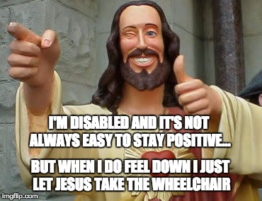 Jesus take the wheel... | I'M DISABLED AND IT'S NOT ALWAYS EASY TO STAY POSITIVE... BUT WHEN I DO FEEL DOWN I JUST LET JESUS TAKE THE WHEELCHAIR | image tagged in jesus,smiling jesus,puns,wheelchair,crippled,song reference | made w/ Imgflip meme maker