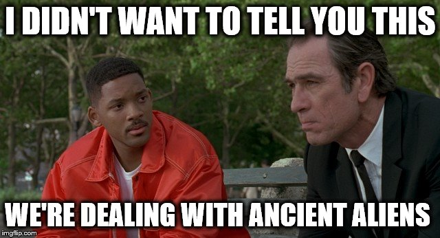 I DIDN'T WANT TO TELL YOU THIS WE'RE DEALING WITH ANCIENT ALIENS | image tagged in men in black,memes,ancient aliens | made w/ Imgflip meme maker