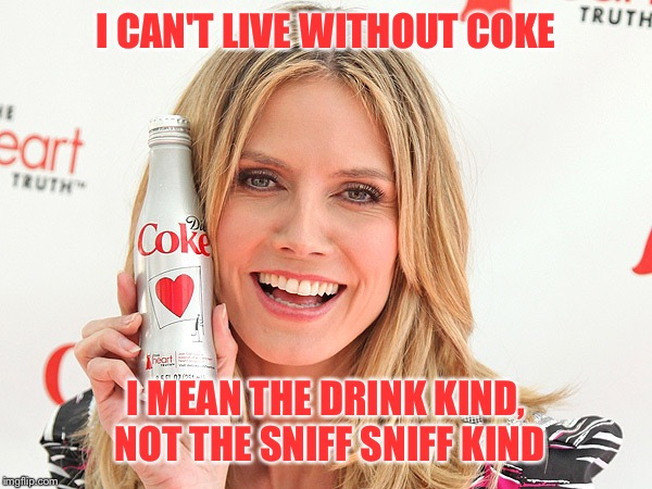 I CAN'T LIVE WITHOUT COKE I MEAN THE DRINK KIND, NOT THE SNIFF SNIFF KIND | image tagged in coke,coca cola,cocaine | made w/ Imgflip meme maker