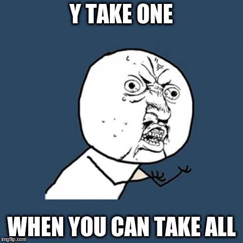 Y U No Meme | Y TAKE ONE WHEN YOU CAN TAKE ALL | image tagged in memes,y u no | made w/ Imgflip meme maker