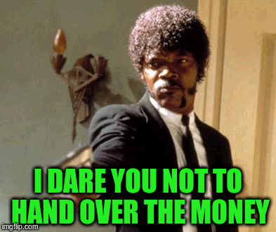 Say That Again I Dare You Meme | I DARE YOU NOT TO HAND OVER THE MONEY | image tagged in memes,say that again i dare you | made w/ Imgflip meme maker