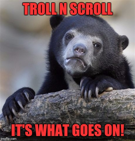 Confession Bear Meme | TROLL N SCROLL IT'S WHAT GOES ON! | image tagged in memes,confession bear | made w/ Imgflip meme maker