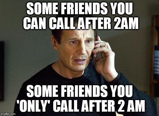 Liam Neeson Taken 2 Meme | SOME FRIENDS YOU CAN CALL AFTER 2AM SOME FRIENDS YOU 'ONLY' CALL AFTER 2 AM | image tagged in memes,liam neeson taken 2 | made w/ Imgflip meme maker