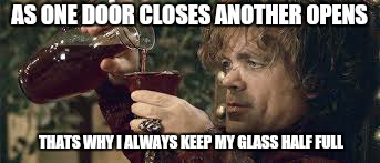 Perception is a state of mind  | AS ONE DOOR CLOSES ANOTHER OPENS THATS WHY I ALWAYS KEEP MY GLASS HALF FULL | image tagged in memes,game of thrones,tyrion,motivational,positive thinking | made w/ Imgflip meme maker