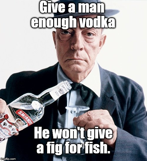 Buster vodka ad | Give a man enough vodka He won't give a fig for fish. | image tagged in buster vodka ad | made w/ Imgflip meme maker