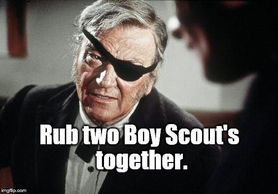John Wayne | Rub two Boy Scout's together. | image tagged in john wayne | made w/ Imgflip meme maker