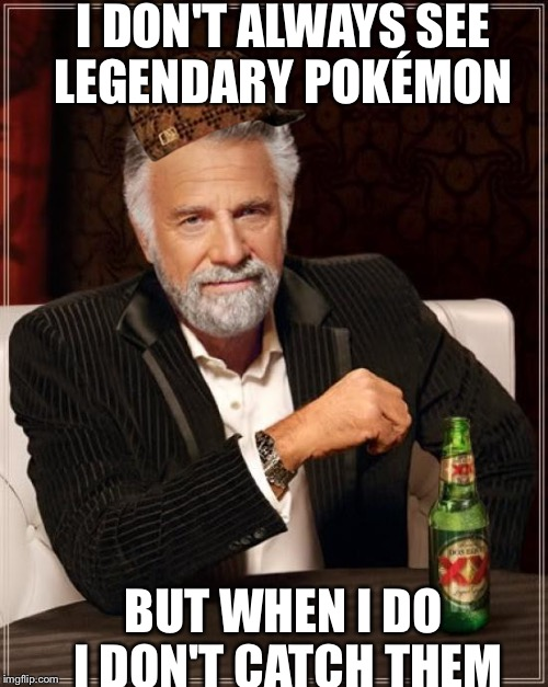 The Most Interesting Man In The World Meme | I DON'T ALWAYS SEE LEGENDARY POKÉMON BUT WHEN I DO I DON'T CATCH THEM | image tagged in memes,the most interesting man in the world,scumbag | made w/ Imgflip meme maker