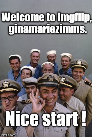 McHale's Navy | Welcome to imgflip, ginamariezimms. Nice start ! | image tagged in mchale's navy | made w/ Imgflip meme maker