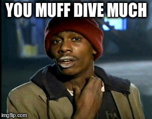 Y'all Got Any More Of That Meme | YOU MUFF DIVE MUCH | image tagged in memes,yall got any more of | made w/ Imgflip meme maker