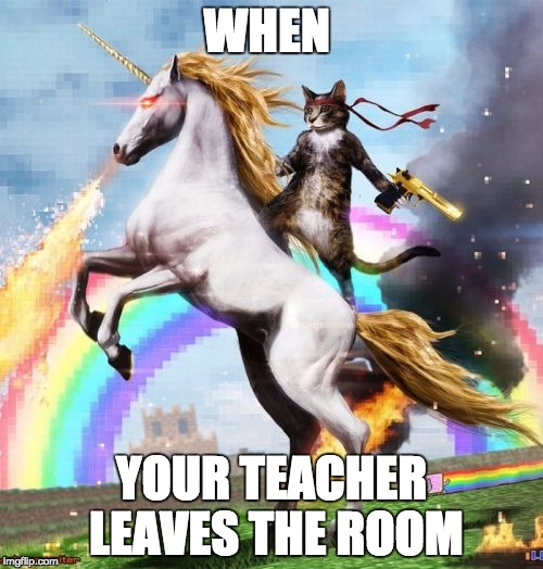 Welcome To The Internets | WHEN YOUR TEACHER LEAVES THE ROOM | image tagged in memes,welcome to the internets | made w/ Imgflip meme maker