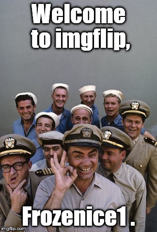 McHale's Navy | Welcome to imgflip, Frozenice1 . | image tagged in mchale's navy | made w/ Imgflip meme maker