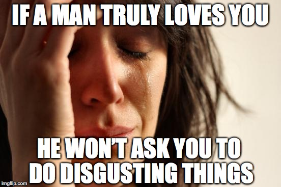 First World Problems Meme | IF A MAN TRULY LOVES YOU HE WON'T ASK YOU TO DO DISGUSTING THINGS | image tagged in memes,first world problems,true love | made w/ Imgflip meme maker