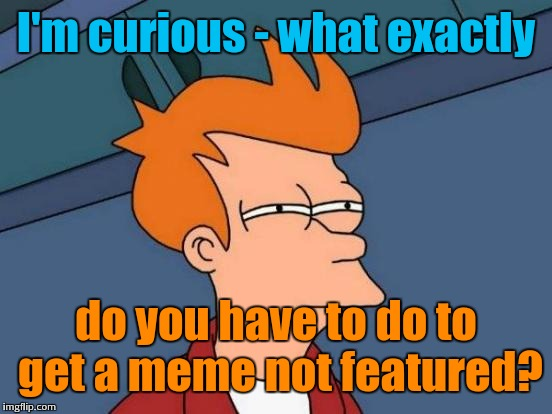 Futurama Fry Meme | I'm curious - what exactly do you have to do to get a meme not featured? | image tagged in memes,futurama fry | made w/ Imgflip meme maker