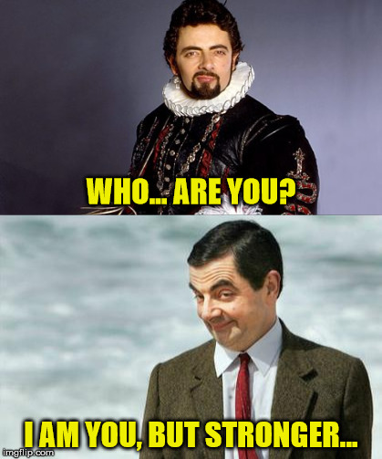 From Blackadder to Mr. Bean, the glorious evolution of Rowan Atkinson. |  WHO... ARE YOU? I AM YOU, BUT STRONGER... | image tagged in memes,mr bean,blackadder,who are you | made w/ Imgflip meme maker