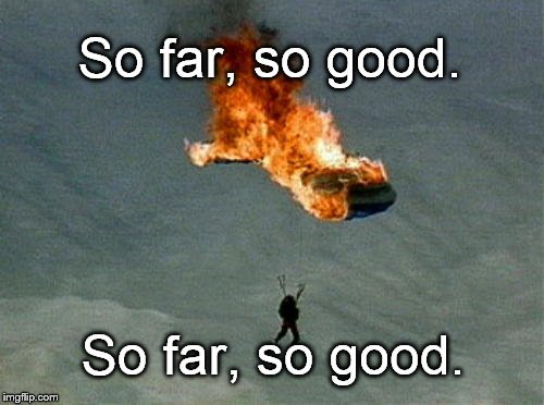 "What did the optimist with a burning parachute say? ""So far, so good. So far, so good. So far..."" 