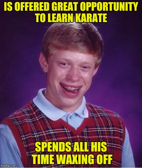 Bad Luck Brian Meme | IS OFFERED GREAT OPPORTUNITY TO LEARN KARATE SPENDS ALL HIS TIME WAXING OFF | image tagged in memes,bad luck brian | made w/ Imgflip meme maker