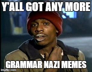 Final tribute to Grammar Nazi week - a Chopsticks36 event 31 August - 7 July | Y'ALL GOT ANY MORE GRAMMAR NAZI MEMES | image tagged in memes,yall got any more of,grammar nazi,dank memes | made w/ Imgflip meme maker